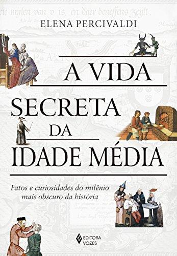 A vida secreta da Idade Média: Fatos e curiosidades do milênio mais obscuro da história