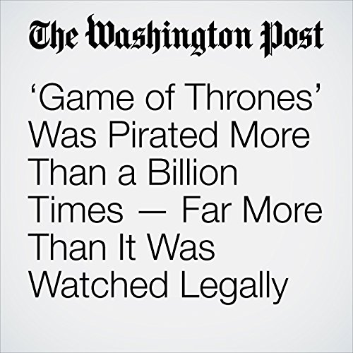 'Game of Thrones' Was Pirated More Than a Billion Times — Far More Than It Was Watched Legally copertina