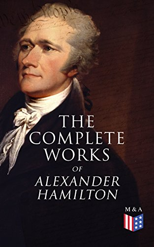 The Complete Works of Alexander Hamilton: Biography, The Federalist Papers, The Continentalist, A Full Vindication, Publius, Letters Of H.G, Military Papers, ... The Pacificus (English Edition)