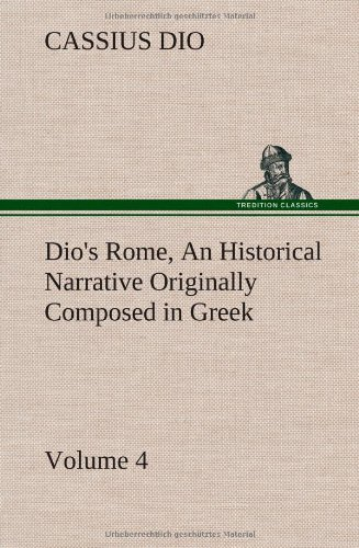 Dio's Rome, Volume 4 An Historical Narrative Originally Composed in Greek During the Reigns of Septimius Severus, Geta and Caracalla, Macrinus, ... Severus: and Now Presented in English Form