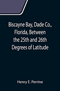 Biscayne Bay, Dade Co., Florida, Between the 25th and 26th Degrees of Latitude.; A complete manual of information concerni...