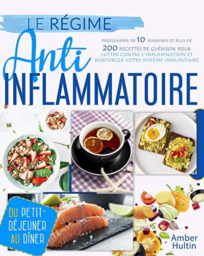 LE RÉGIME ANTI-INFLAMMATOIRE: Programme de 10 semaines et plus de 200 recettes de guérison pour lutter contre l'inflammation et renforcer votre système immunitaire, du petit-déjeuner au dîner