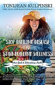 Stop Battling Disease and Start Building Wellness: Your Guide to Extraordinary Health by [Tonijean Kulpinski]
