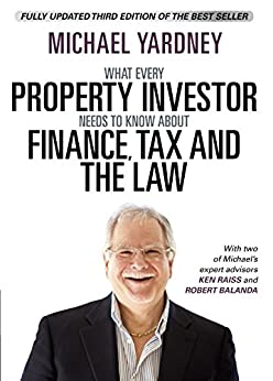 What Every Property Investor Needs To Know About Finance, Tax and the Law: Fully Updated 3rd Edition by [Michael Yardney, Ken  Raiss, Rob  Balanda]