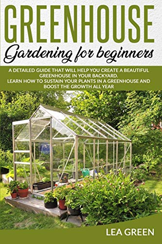 Greenhouse Gardening for Beginners: A Detailed Guide That Will Help You Create a Beautiful Greenhouse in Your Backyard. Learn How to Sustain Your Plants in a Greenhouse and Boost the Growth All Year