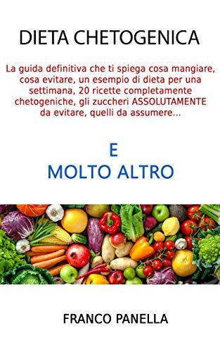 Dieta Chetogenica: la guida definitiva che ti spiega cosa mangiare, cosa evitare, un esempio di dieta per una settimana, 20 ricette completamente CHETOGENICHE, gli zuccheri da evitare e molto altro
