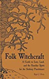 Folk Witchcraft: A Guide to Lore, Land, and the Familiar Spirit for the Solitary Practitioner