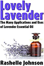 Lovely Lavender: The Many Applications and Uses of Lavender Essential Oil: Volume 1
