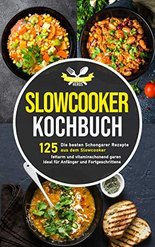 Slow Cooker Kochbuch: Die 125 besten Schongarer Rezepte aus dem Slow Cooker - fettarm und vitaminschonend garen ideal für Anfänger und Fortgeschrittene