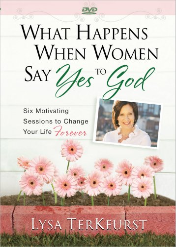 What Happens When Women Say Yes to God: Six Motivating Sessions to Change Your Life Forever