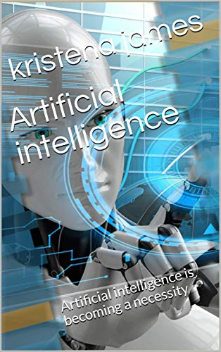 Artificial intelligence : Artificial intelligence is becoming a necessity (English Edition)