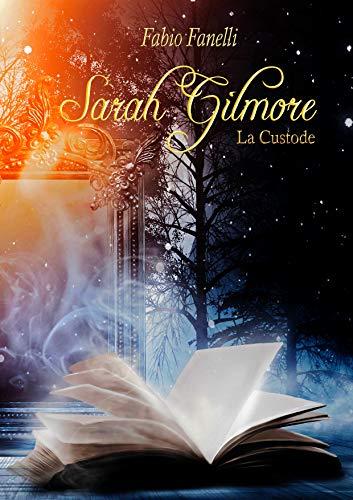 Sarah Gilmore:la Custode - Volume 1 | Romanzo Fantasy | Trilogia | Una nuova avventura: una Custode, un Grimorio da proteggere, un nemico da sconfiggere, amicizia, amore e intrigo