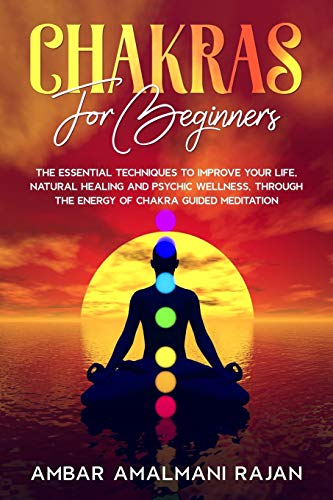 CHAKRAS FOR BEGINNERS: THE ESSENTIAL TECHNIQUES TO IMPROVE YOUR LIFE,NATURAL HEALING AND PSYCHIC WELLNESS, THROUGH THE ENERGY OF CHAKRA GUIDED MEDITATION.