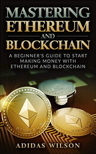 Mastering Ethereum And Blockchain : A Beginner's Guide To Start Making Money With Ethereum And Blockchain (English Edition)