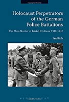 Holocaust Perpetrators of the German Police Battalions: The Mass Murder of Jewish Civilians 1940-1942