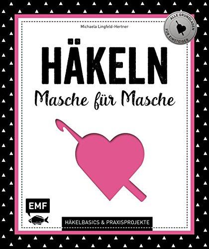 Häkeln – Masche für Masche: Häkelbasics & Praxisprojekte: Das Grundlagenwerk für Einsteiger