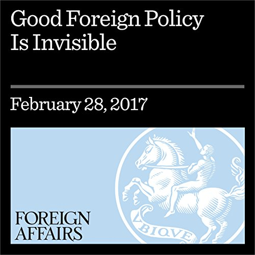 Good Foreign Policy Is Invisible audiobook cover art