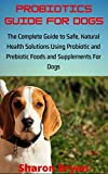 PROBIOTICS GUIDE FOR DOGS: The Complete Guide to Safe, Natural Health Solutions Using Probiotic and Prebiotic Foods and Supplements For Dogs