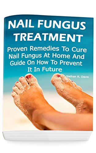Nail Fungus Treatment: Proven Remedies To Cure Nail Fungus At Home And Guide On How To Prevent It In Future: (How to Cure Toenail Fungus)
