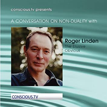 A Conversation On Non Duality: Roger Linden – The Elusive Obvious