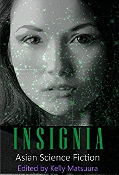 Insignia: Asian Science Fiction (The Insignia Series Book 5) by [Kelly Matsuura, Joyce  Chng, Nidhi  Singh, Ray Daley, Holly Schofield, Jeremy Szal, L Chan, Vonnie Winslow Crist, Stewart C Baker]