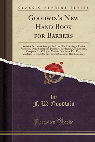 Goodwin's New Hand Book for Barbers: Contains the Latest Receipts for Hair Oils, Dressings, Tonics, Restorers, Dyes, Shampoos, Pomades, Bay Rums, ... Contains Receipts for the Famous Cocoanut Hai
