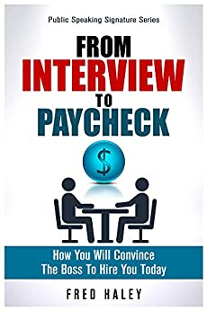 From Interview to Paycheck: How You Will Convince The Boss To Hire You Today (Public Speaking Signature Series Book 2) by [Frederick Haley]