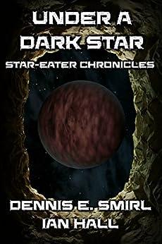 Star-Eater Chronicles 7. Under a Dark Star (Star Eater Chronicles) by [Dennis Smirl, Ian Hall]