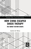 How China Escaped Shock Therapy: The Market Reform Debate (Routledge Studies on the Chinese Economy)