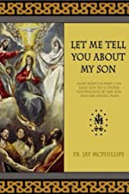 Let Me Tell You About My Son: How Mary's Rosary Can Lead You to a Deeper Love and Knowledge of Her Son and His Saving Plan