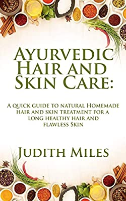 AYURVEDIC HAIR AND SKIN CARE: A Quick Guide to natural Homemade Hair and Skin Treatment for a Long Healthy hair and Flawless Skin
