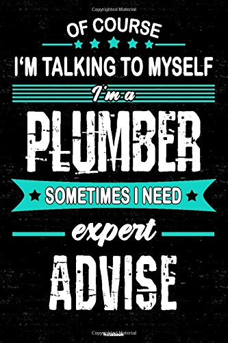 Of course I'm talking to myself I'm a Plumber sometimes I need expert advise Notebook: Plumber Journal 6 x 9 inch Book 120 lined pages gift