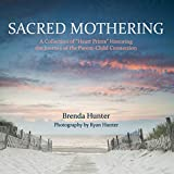 Sacred Mothering: A Collection of Heart Prints Honoring the Journey of the Parent-Child Connection