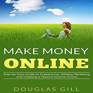 Make Money Online     Step by Step Guide to Freelancing, Affiliate Marketing and Creating a Passive Income Online, Book 1               By:                                                                                                                                 Douglas Gill                               Narrated by:                                                                                                                                 Justin Whitelock                      Length: 33 mins     Not rated yet     Overall 0.0