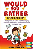 Would You Rather Book For Kids: The Big Book Of Funny and Challenging Questions and Hilarious Situations the Whole Family Will Love