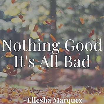 Nothing Good It's All Bad