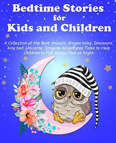 Bedtime Stories for Kids and Children Ages 3-10: A Collection of the Best Animals, dragon tales, Dinosaurs, king bed, Unicorns, Dragons Adventures Tales to Help Children to Fall Asleep Fast at Night
