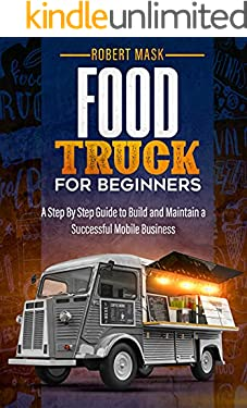 Food Truck For Beginners: A Step By Step Guide to Build and Maintain a Successful Mobile Business.