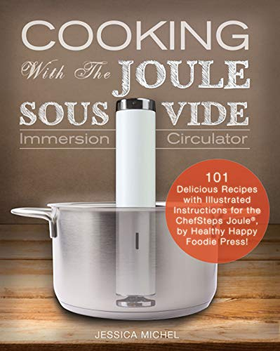 Cooking with the Joule Sous Vide Immersion Circulator: 101 Delicious Recipes with Illustrated Instructions for the ChefSteps Joule, by Healthy Happy Foodie Press!