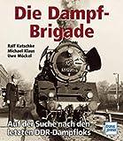 Die Dampf - Brigade. Auf der Suche nach den letzten DDR - Dampfloks