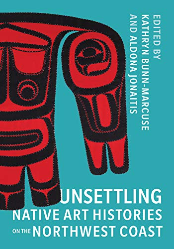 Unsettling Native Art Histories on the Northwest Coast (Native Art of the Pacific Northwest: A Bill Holm Center)