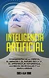 Inteligencia artificial: Comprensión de la ciencia, el impacto y el futuro de la IA, el aprendizaje automático, las redes neuronales y la singularidad