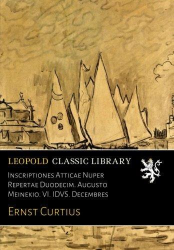 Inscriptiones Atticae Nuper Repertae Duodecim. Augusto Meinekio. VI. IDVS. Decembres