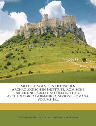 Mitteilungen Des Deutschen Archaologischen Instituts, Romische Abteilung: Bulletino Dell'istituto Archeologico Germanico, Sezione Romana, Volume 18... (German Edition)