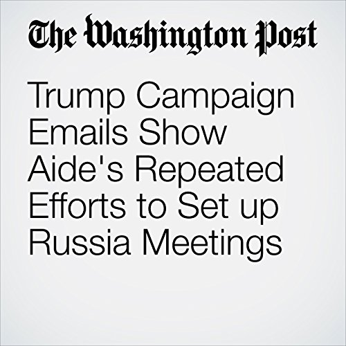 Trump Campaign Emails Show Aide's Repeated Efforts to Set up Russia Meetings copertina