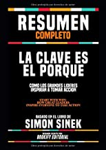 "Resumen Completo ""La Clave Es El Porqué: Como Los Grandes Lideres Inspiran A Tomar Accion (Start With Why: How Great Leaders Inspire Everyone To Take ... En El Libro De Simon Sinek (Spanish Edition)"