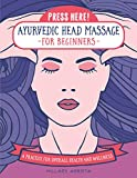 Press Here! Ayurvedic Head Massage for Beginners: A Practice for Overall Health and Wellness