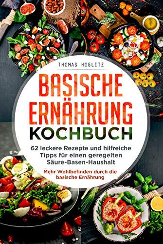 Basische Ernährung Kochbuch: 62 leckere Rezepte und hilfreiche Tipps für einen geregelten Säure-Basen-Haushalt. Mehr Wohlbefinden durch die basische Ernährung.