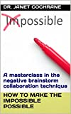How to Make the Impossible Possible: A masterclass in the negative brainstorm collaboration technique (English Edition)
