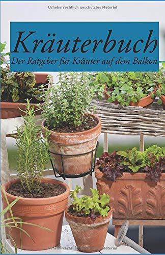 Kräuterbuch – Der Ratgeber für Kräuter auf dem Balkon: Der Ratgeber für alle, die Kräuter auf dem Balkon erfolgreich anpflanzen wollen, inklusive Kräuterkunde und vielen Fotos